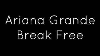 Ariana Grande Ft. Zedd - Break Free Lyrics