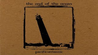 The End Of The Ocean   Pacific·Atlantic [Full Album]