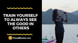 Overcome Negative Thinking: Train Yourself To Always See The Good In Others
