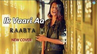 Ik Vaari Aa - Raabta | Arijit Singh | New Cover | Song Lyrics | Lyrical Video Song