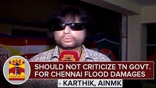 Chennai Rains  Should Not Criticize TN Govt For Flood Damages  Karthik AINMK
