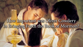 How Important was Oliver Cowdery in Bringing Forth the Book of Mormon? (Knowhy #270)