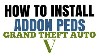How to Install Addon Peds | GTA V Mods | Beginning to End Tutorial