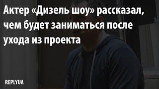 Актер «Дизель шоу» рассказал, чем будет заниматься после ухода из проекта