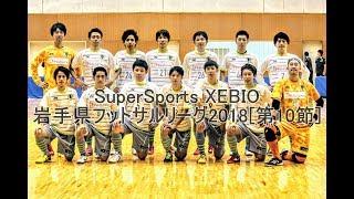 SuperSportsXEBIO岩手県フットサルリーグ2018[第10節]ダイジェスト