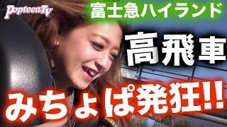 高飛車みちょぱvs高飛車~富士急ハイランドPopteen