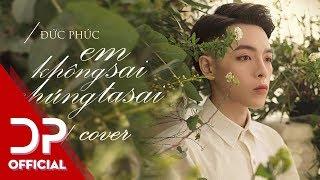 EM KHÔNG SAI CHÚNG TA SAI (COVER) - ĐỨC PHÚC | OFFICIAL AUDIO