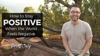 How to Stay Positive When the World Feels Negative