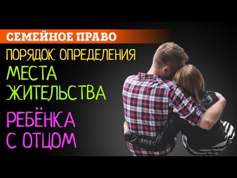 Место жительства ребёнка с отцом | Защита прав отцов. Определение места жительства ребенка | Советы