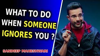 What to do when someone IGNORES you ? - By Sandeep Maheshwari