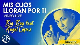 Mis Ojos Lloran Por Ti - Big Boy feat. Angel López / Live Video