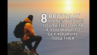 8 Brutally Honest Truths You Need To Hear If You Want To Get Your Life Together