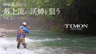 【TIMON STREAM】岐阜県吉田川、最上流の渓鱒狙い【下広太一】