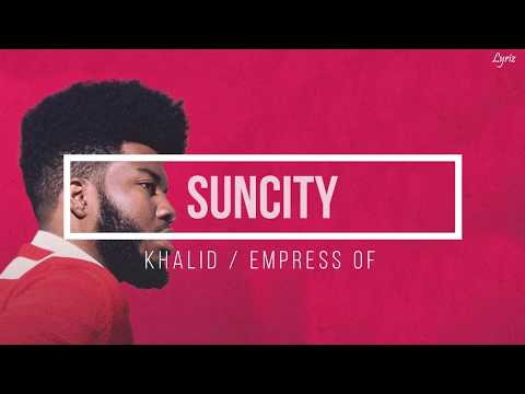 Khalid - Suncity Ft. Empress Of (lyrics) - Lyriz