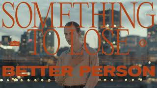 "Better Person – ""Something to Lose"""