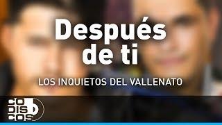 Después De Ti, Los Inquietos Del Vallenato - Audio