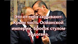 Путин, бросок стулом Эрдогана. Крым часть Османской Империи.