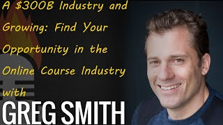 A $300B Industry and Growing: Find Your Opportunity in the Online Course Industry with Greg Smith