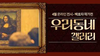 [우리동네 갤러리] 4월 백호자 작가전(온라인 전시 영상)