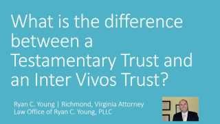 Differences between a Testamentary Trust and an Inter Vivos Trust | Ryan C. Young | Richmond, VA