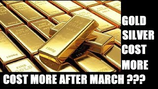 GOLD AND SILVER COULD COST MORE AFTER MARCH