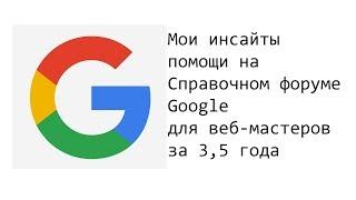 Справочный форум для веб-мастеров Google - инсайты за 3,5 года