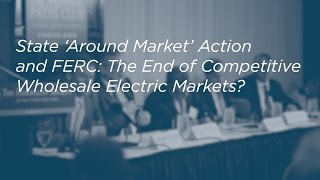 Click to play: State 'Around Market' Action and FERC: The End of Competitive Wholesale Electric Markets? - Event Audio/Video