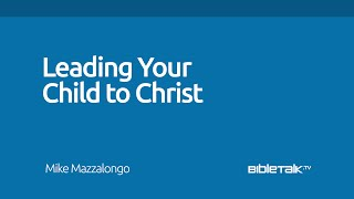 Leading Your Child to Christ | Mike Mazzalongo | BibleTalk.tv