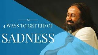 4 Ways To Get Rid Of Sadness - Sri Sri Ravi Shankar