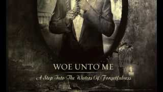 Woe Unto Me - 2013 A Step Into The Waters of Forgetfulness