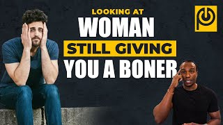 Looking at Women Still Giving You a Boner!! | JK Emezi