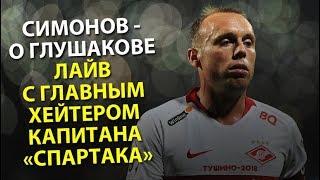 Симонов - о Глушакове. Лайв с главным хейтером капитана «Спартака»