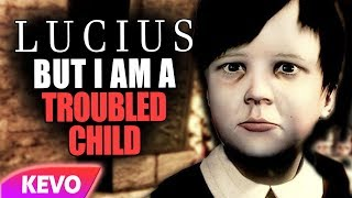 Lucius but I am troubled child