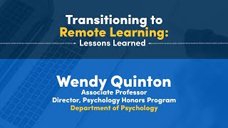 Transitioning to Remote Learning: Lessons Learned Wendy Quinton Associate Professor Director, Psychology Honors Program Department of Psychology
