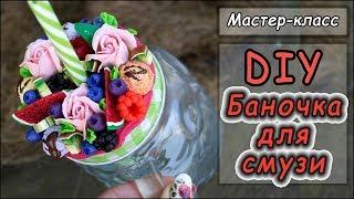 DIY ❤ Декор баночки для смузи.ЧАСТЬ1 ❤ Вкусная баночка ❤ Мастер-класс ❤ Полимерная глина