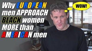 Why EUROPEAN men APPROACH BLACK women MORE than AMERICAN men