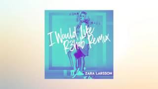 Zara Larsson - I Would Like (R3hab Remix)
