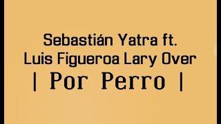 POR PERRO - SEBASTIAN YATRA 🔥  FT. LUIS FIGUEROA x LARY OVER 🔥  | LETRA |