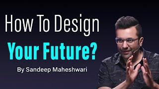 How To Design Your Future? By Sandeep Maheshwari | Hindi