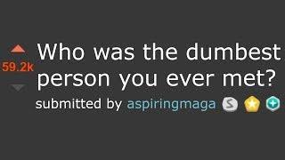 "r/Askreddit ""Who's the DUMBEST Person You've Ever Met?"""