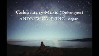 Celebratory Music (Dobrogosz) - Andrew Canning, pipe organ