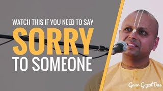 If you need to say sorry to someone - Watch this by Gaur Gopal Das
