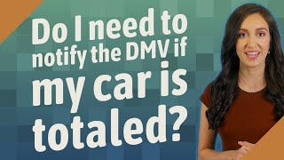 Do I need to notify the DMV if my car is totaled?