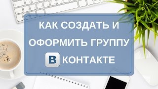 Как создать группу Вконтакте. Как оформить группу Вконтакте. Закрытая группа Вконтакте.