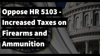 OPPOSE HR 5103 - Increased Taxes on Firearms and Ammunition