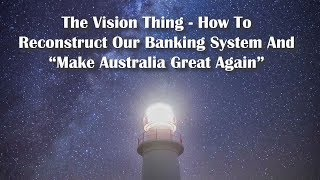 """The Vision Thing - How To Reconstruct Our Banking System and """"Make Australia Great Again""""."""