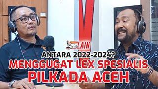 [PODCAST SISI LAIN] Antara 2022-2024? Menggugat Lex Spesialis Pilkada Aceh
