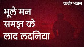 Kabir Bhajan - भूले मन समझ के लाद लदनिया - #कबीर - Bhule Mann Samajh Ke Laad Ladaniya