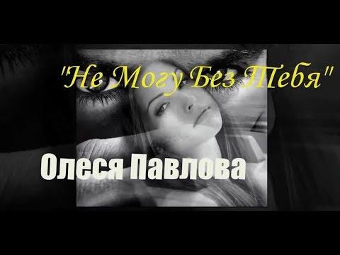 Олеся Павлова-Не могу без тебя(сл. и муз.О.Павловой) Новинка 2018