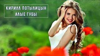 Очень Красивая Песня !!! Кирилл Потылицын - Алые Губы !!! Новинка 2018
